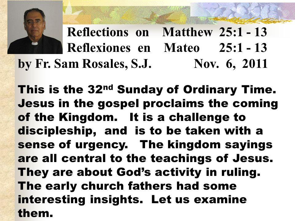 Reflections on Matthew 25:1 - 13 Reflexiones en Mateo 25:1 - 13 by Fr. Sam Rosales, S.J. Nov. 6, 2011 This is the 32 nd Sunday of Ordinary Time. Jesus