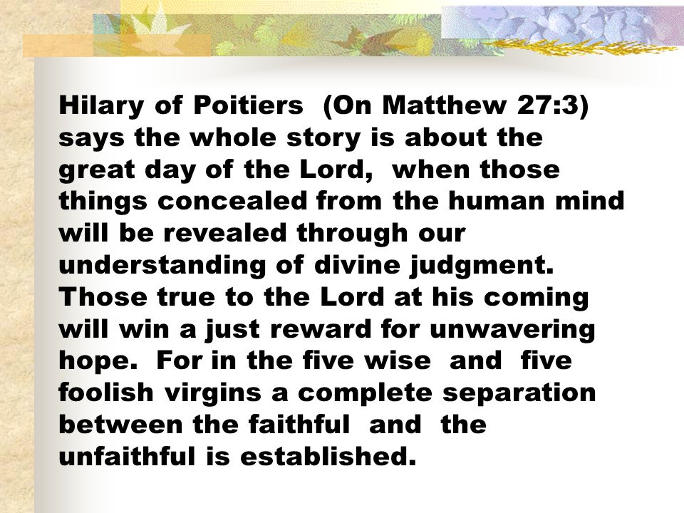 Hilary of Poitiers (On Matthew 27:3) says the whole story is about the great day of the Lord, when those things concealed from the human mind will be revealed through our understanding of divine judgment.
