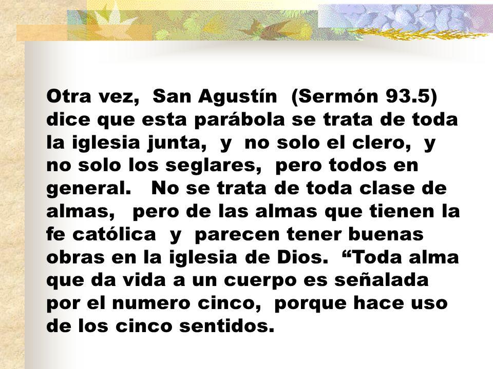Otra vez, San Agustín (Sermón 93.5) dice que esta parábola se trata de toda la iglesia junta, y no solo el clero, y no solo los seglares, pero todos en general.