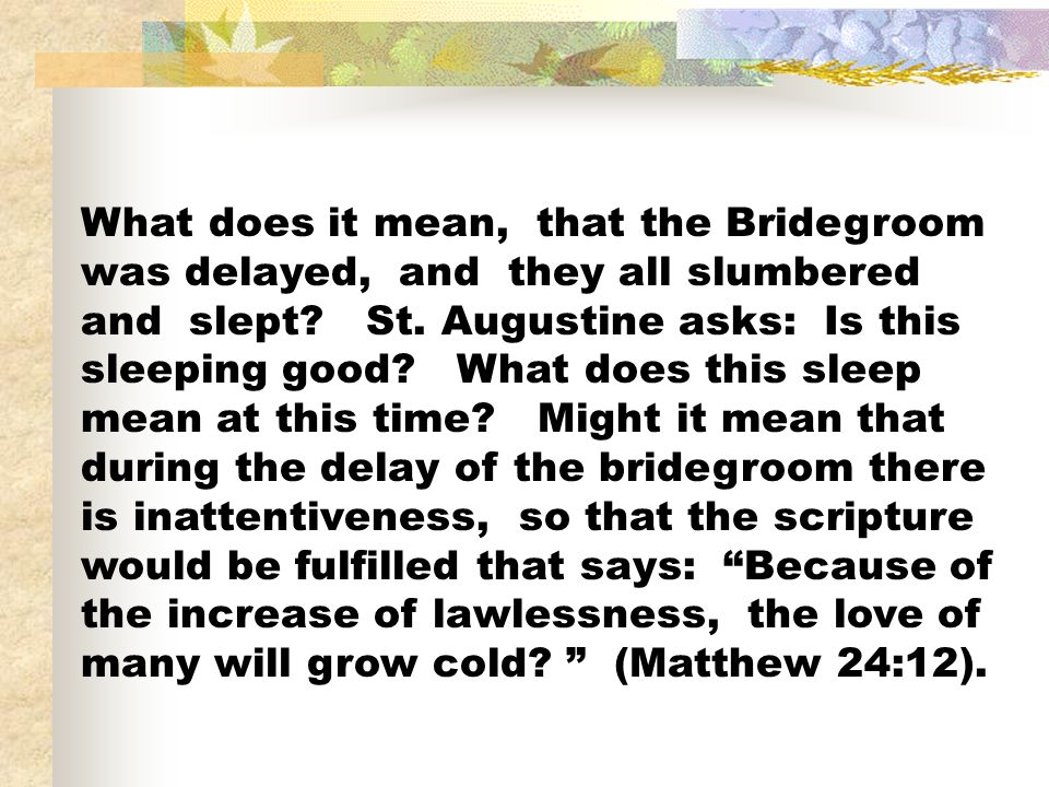What does it mean, that the Bridegroom was delayed, and they all slumbered and slept? St. Augustine asks: Is this sleeping good? What does this sleep