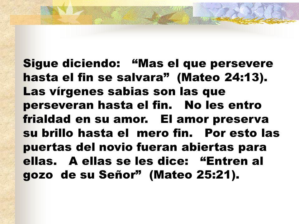 Sigue diciendo: Mas el que persevere hasta el fin se salvara (Mateo 24:13).