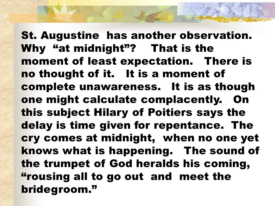 St. Augustine has another observation. Why at midnight? That is the moment of least expectation. There is no thought of it. It is a moment of complete