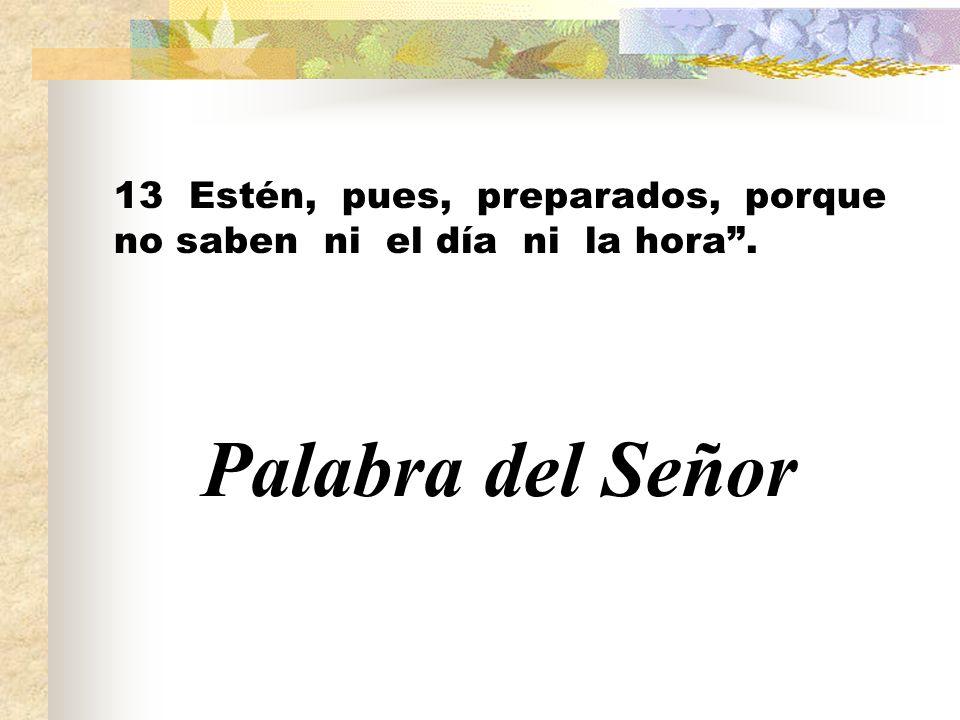 13 Estén, pues, preparados, porque no saben ni el día ni la hora. Palabra del Señor
