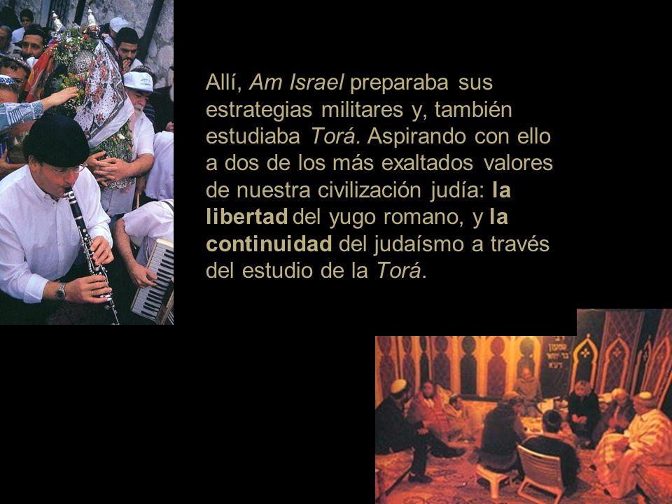 Allí, Am Israel preparaba sus estrategias militares y, también estudiaba Torá. Aspirando con ello a dos de los más exaltados valores de nuestra civili