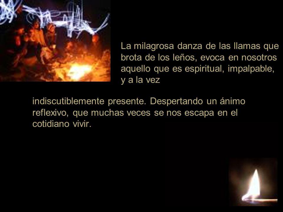 La milagrosa danza de las llamas que brota de los leños, evoca en nosotros aquello que es espiritual, impalpable, y a la vez indiscutiblemente present