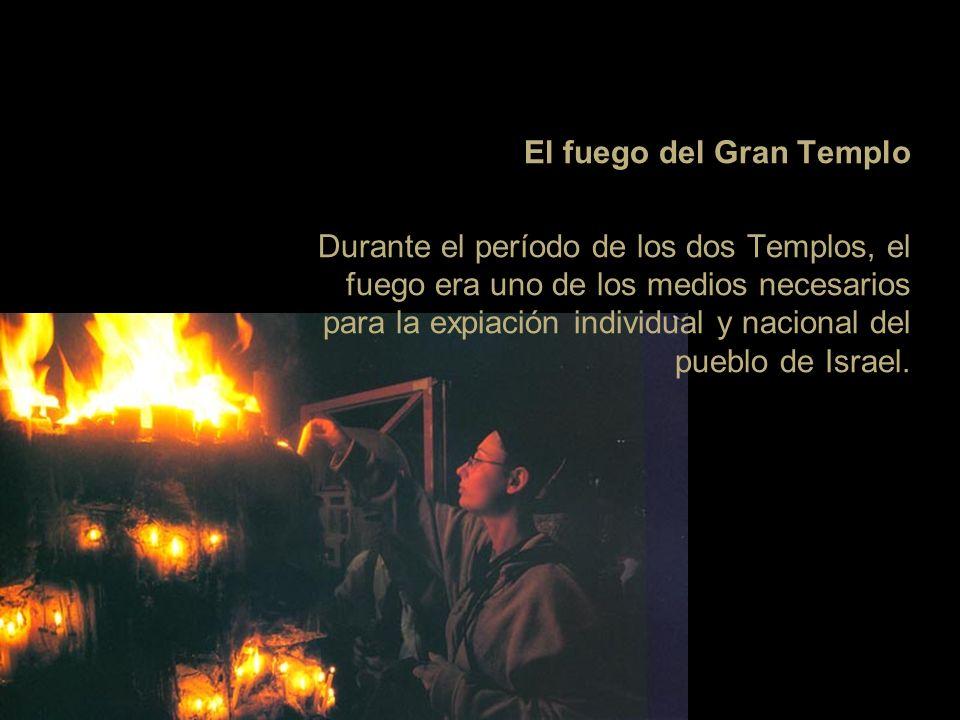 El fuego del Gran Templo Durante el período de los dos Templos, el fuego era uno de los medios necesarios para la expiación individual y nacional del pueblo de Israel.