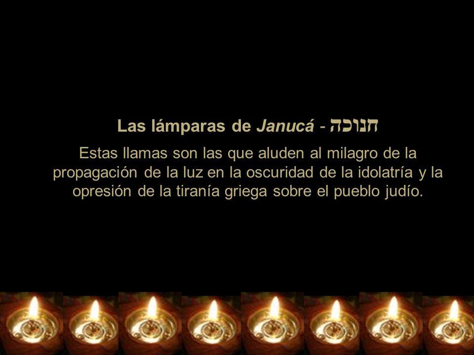 Las lámparas de Janucá - חנוכה Estas llamas son las que aluden al milagro de la propagación de la luz en la oscuridad de la idolatría y la opresión de la tiranía griega sobre el pueblo judío.