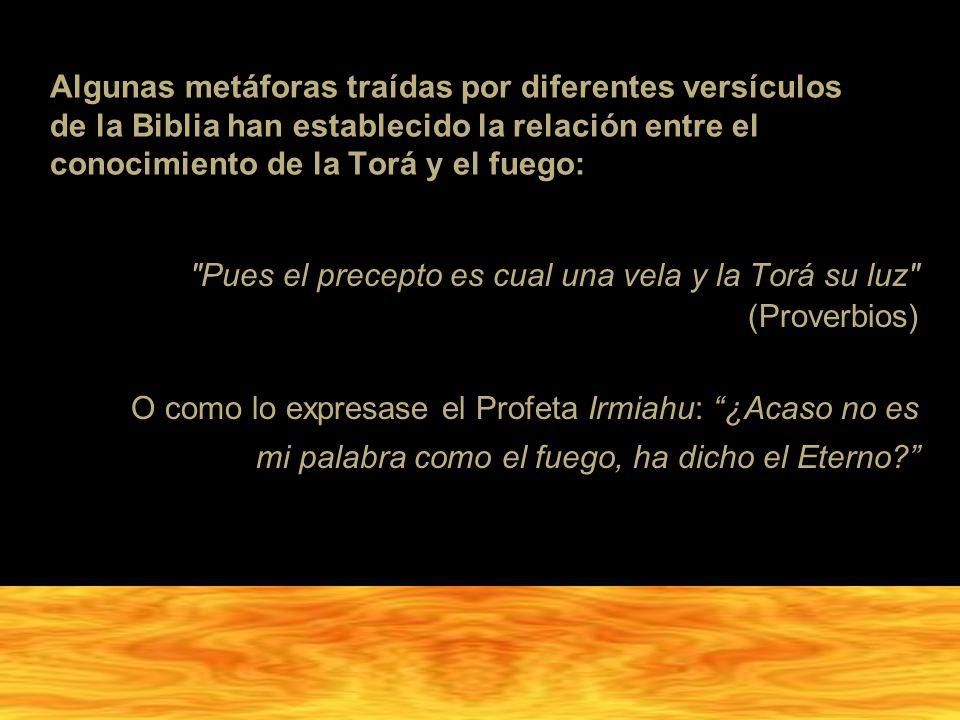 Algunas metáforas traídas por diferentes versículos de la Biblia han establecido la relación entre el conocimiento de la Torá y el fuego: Pues el precepto es cual una vela y la Torá su luz (Proverbios) O como lo expresase el Profeta Irmiahu: ¿Acaso no es mi palabra como el fuego, ha dicho el Eterno?