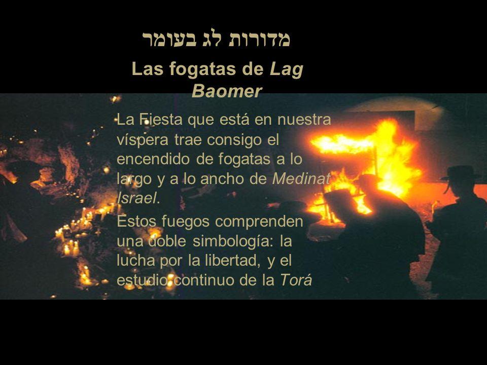 מדורות לג בעומר Las fogatas de Lag Baomer La Fiesta que está en nuestra víspera trae consigo el encendido de fogatas a lo largo y a lo ancho de Medinat Israel.