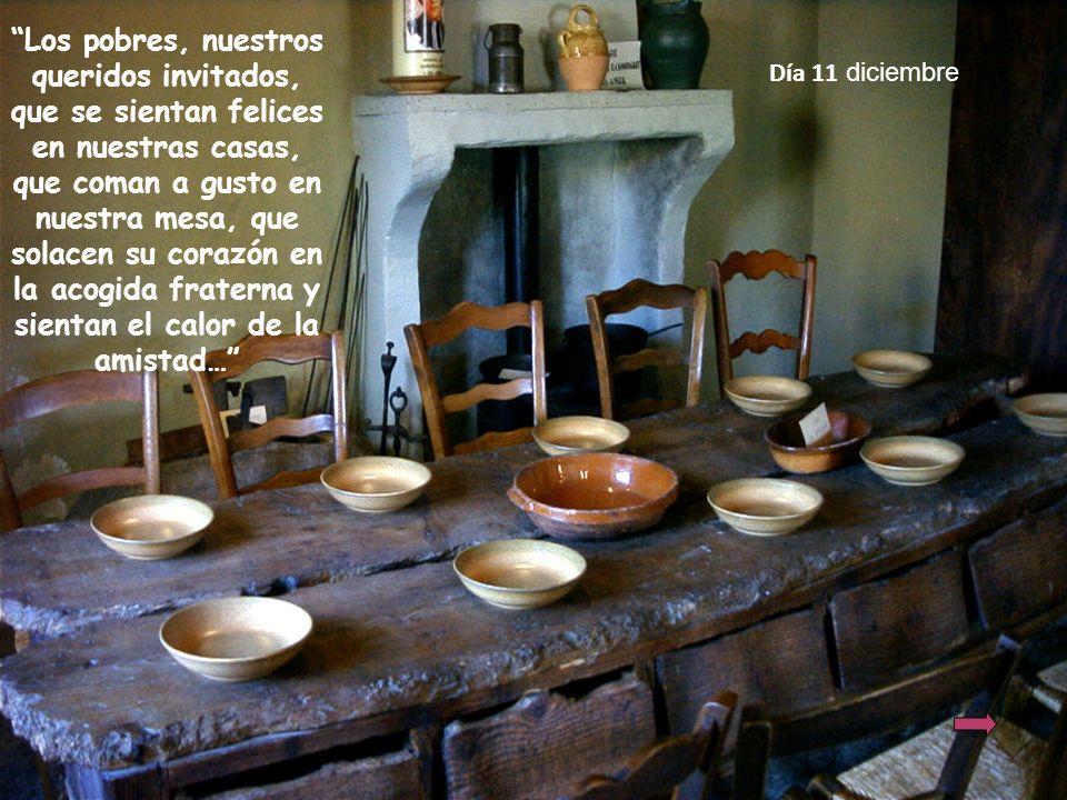 Día 11 diciembre Los pobres, nuestros queridos invitados, que se sientan felices en nuestras casas, que coman a gusto en nuestra mesa, que solacen su