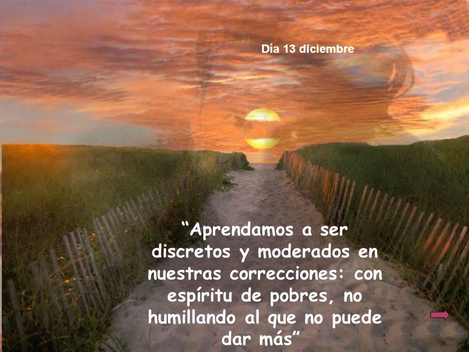 Aprendamos a ser discretos y moderados en nuestras correcciones: con espíritu de pobres, no humillando al que no puede dar más Día 13 diciembre