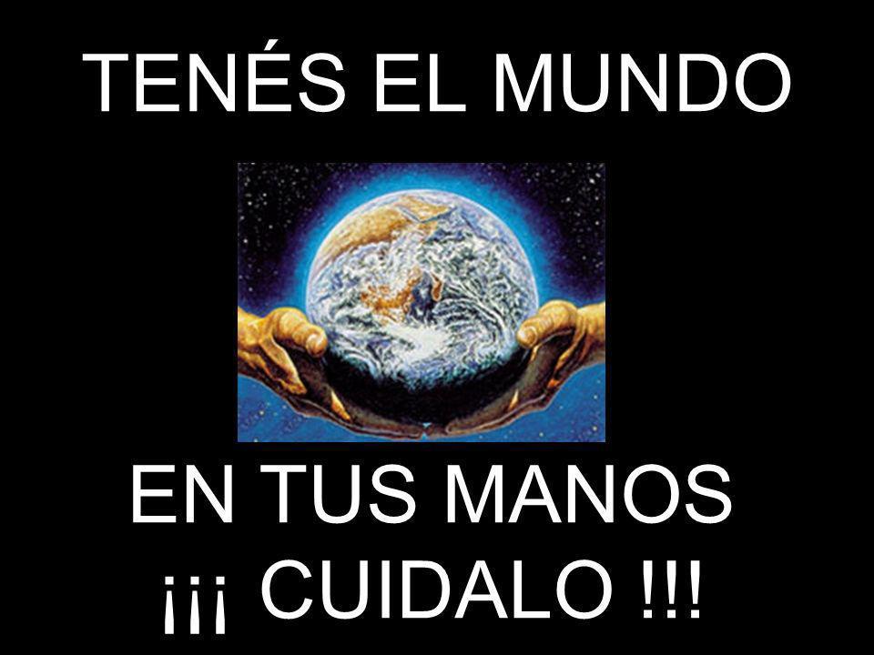 TENÉS EL MUNDO EN TUS MANOS ¡¡¡ CUIDALO !!!