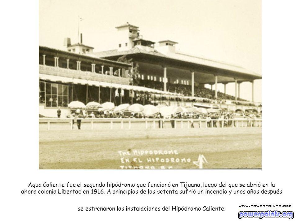 Agua Caliente fue el segundo hipódromo que funcionó en Tijuana, luego del que se abrió en la ahora colonia Libertad en 1916. A principios de los seten