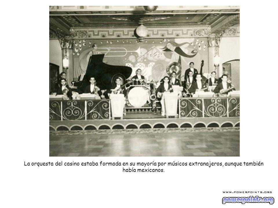 La orquesta del casino estaba formada en su mayoría por músicos extranajeros, aunque también había mexicanos.