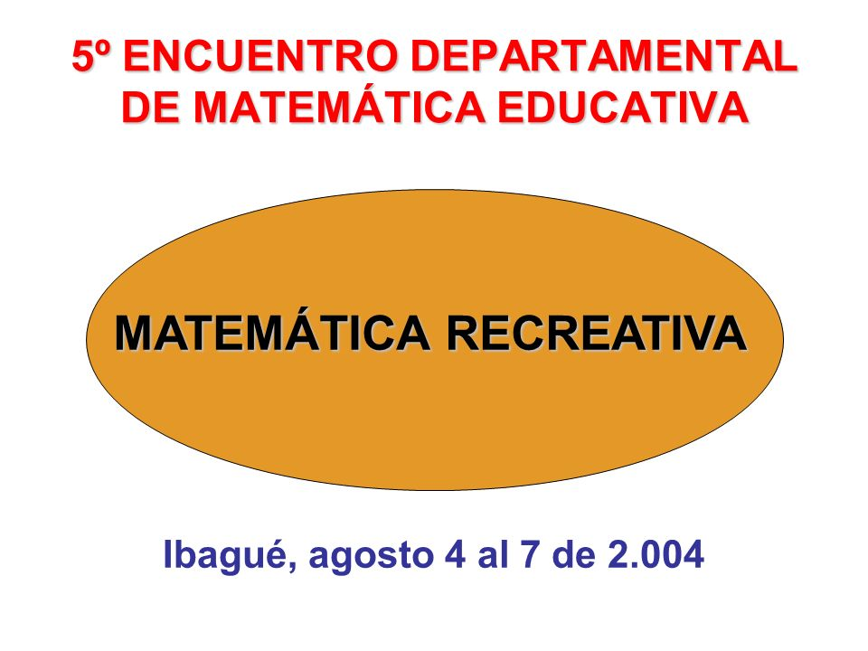 5º ENCUENTRO DEPARTAMENTAL DE MATEMÁTICA EDUCATIVA Ibagué, agosto 4 al 7 de 2.004 MATEMÁTICA RECREATIVA