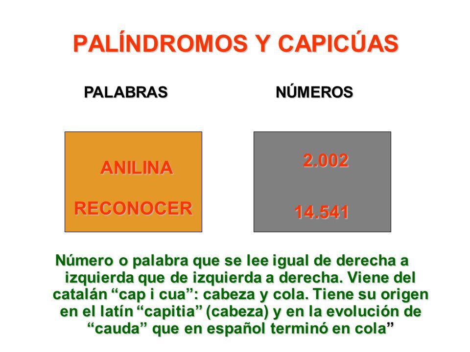 PALÍNDROMOS Y CAPICÚAS Número o palabra que se lee igual de derecha a izquierda que de izquierda a derecha. Viene del catalán cap i cua: cabeza y cola