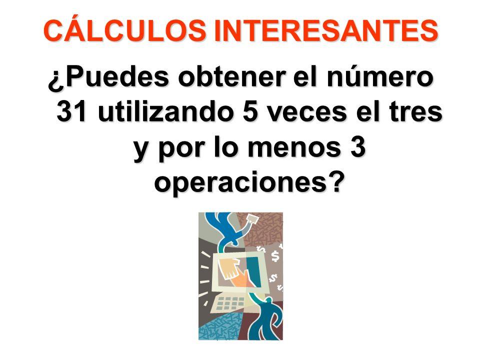 CÁLCULOS INTERESANTES ¿Puedes obtener el número 31 utilizando 5 veces el tres y por lo menos 3 operaciones?