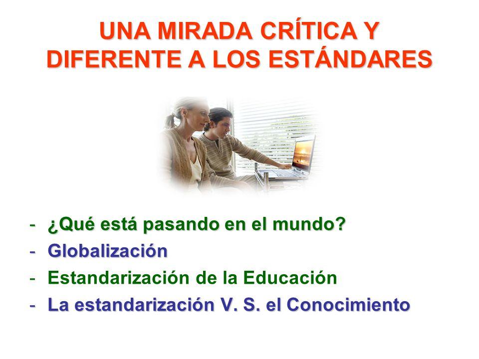 UNA MIRADA CRÍTICA Y DIFERENTE A LOS ESTÁNDARES -¿Qué está pasando en el mundo? -Globalización -Estandarización de la Educación -La estandarización V.