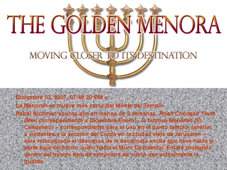EL CANDELABRO DE ORO SE ACERCA A SU DESTINO FINAL Diciembre 03, 2007, 07:48:20 PM » La Menorah se mueve mas cerca del Monte del Templo Rabbi Richman a