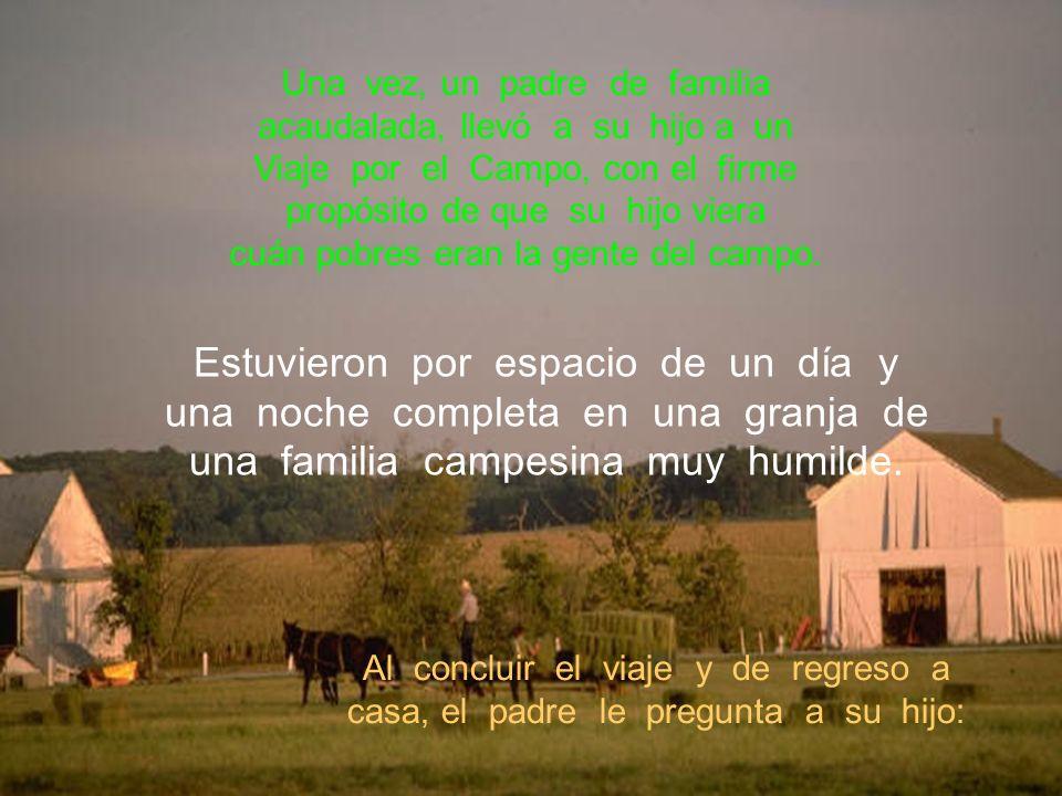 Una vez, un padre de familia acaudalada, llevó a su hijo a un Viaje por el Campo, con el firme propósito de que su hijo viera cuán pobres eran la gent