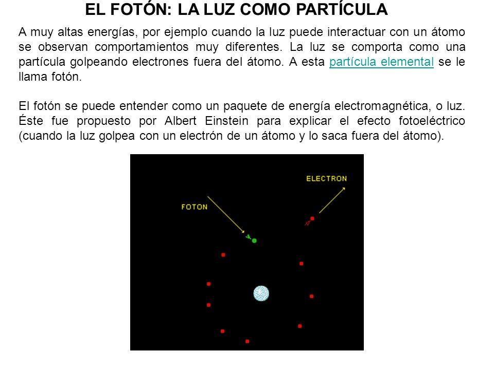 EL FOTÓN: LA LUZ COMO PARTÍCULA A muy altas energías, por ejemplo cuando la luz puede interactuar con un átomo se observan comportamientos muy diferen
