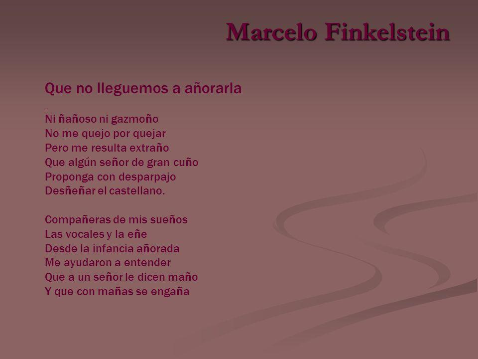 Marcelo Finkelstein Que no lleguemos a añorarla Ni ñañoso ni gazmoño No me quejo por quejar Pero me resulta extraño Que algún señor de gran cuño Proponga con desparpajo Desñeñar el castellano.