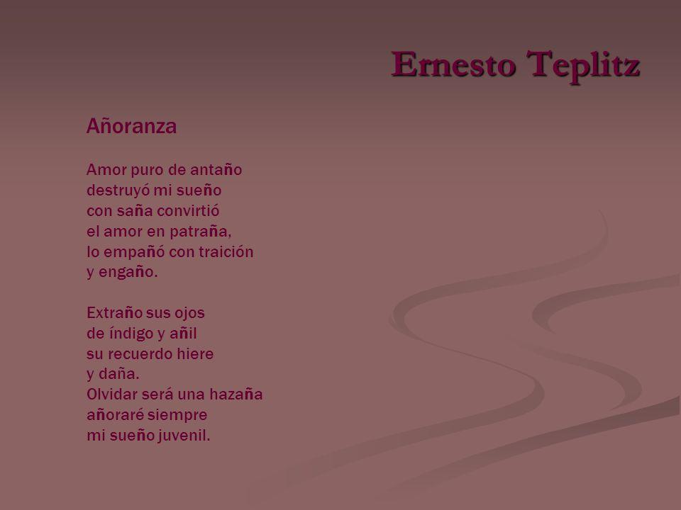 Ernesto Teplitz Añoranza Amor puro de antaño destruyó mi sueño con saña convirtió el amor en patraña, lo empañó con traición y engaño.