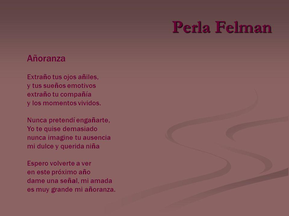 Perla Felman Añoranza Extraño tus ojos añiles, y tus sueños emotivos extraño tu compañía y los momentos vividos.