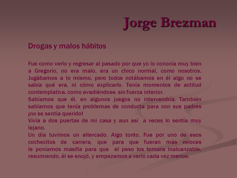 Jorge Brezman Drogas y malos hábitos Fue como verlo y regresar al pasado por que yo lo conocía muy bien a Gregorio, no era malo, era un chico normal, como nosotros.