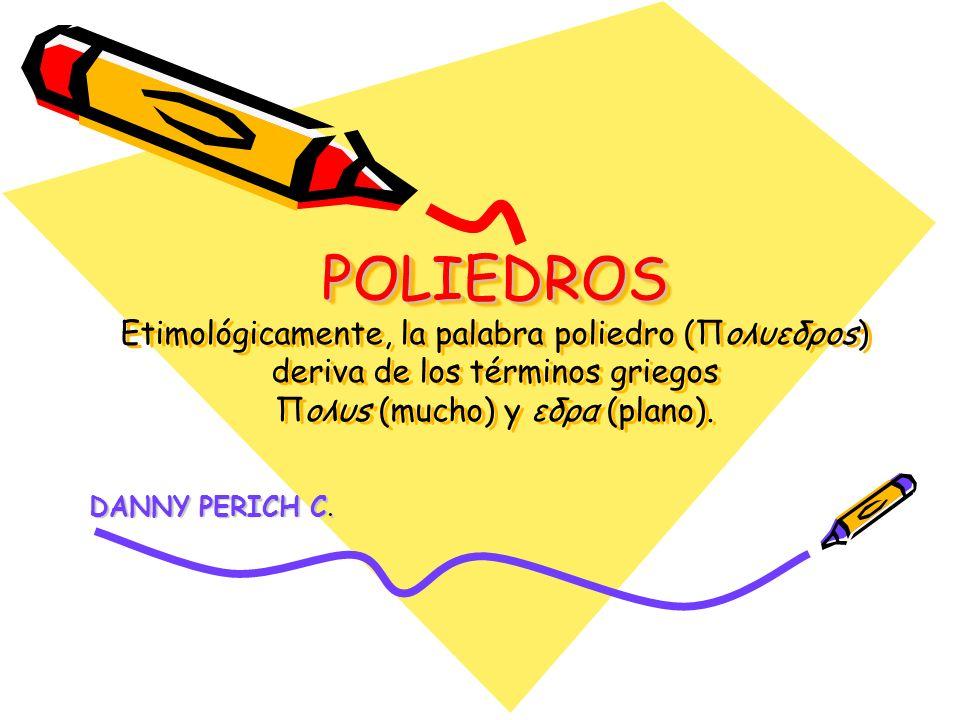 POLIEDROS POLIEDROS Etimológicamente, la palabra poliedro (Πoλυεδρos) deriva de los términos griegos Πoλυs (mucho) y εδρα (plano). DANNY PERICH C.