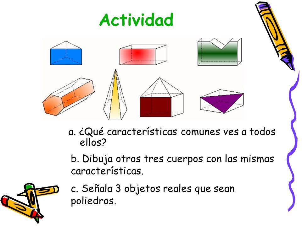 Actividad a. ¿Qué características comunes ves a todos ellos? b. Dibuja otros tres cuerpos con las mismas características. c. Señala 3 objetos reales q