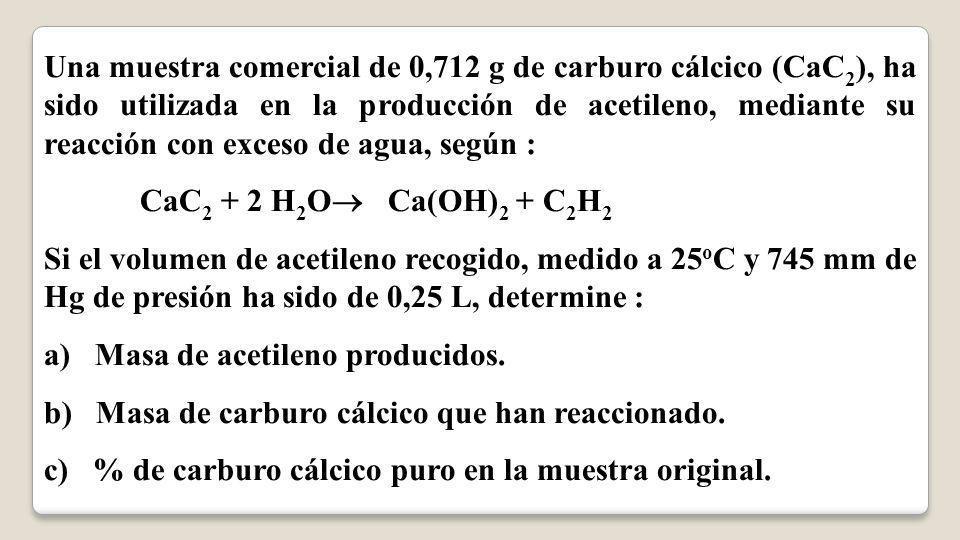 Una muestra comercial de 0,712 g de carburo cálcico (CaC 2 ), ha sido utilizada en la producción de acetileno, mediante su reacción con exceso de agua, según : CaC 2 + 2 H 2 O Ca(OH) 2 + C 2 H 2 Si el volumen de acetileno recogido, medido a 25 o C y 745 mm de Hg de presión ha sido de 0,25 L, determine : a) Masa de acetileno producidos.