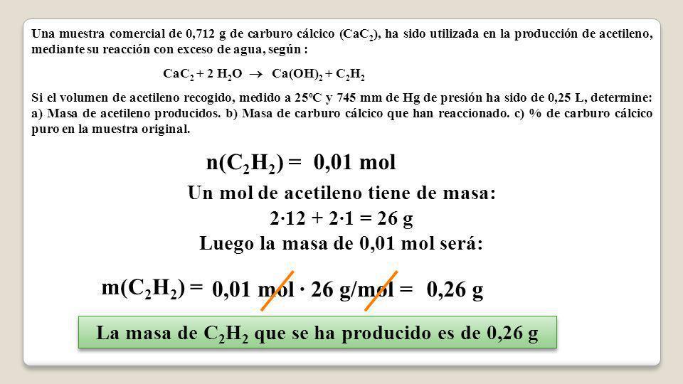 Una muestra comercial de 0,712 g de carburo cálcico (CaC 2 ), ha sido utilizada en la producción de acetileno, mediante su reacción con exceso de agua
