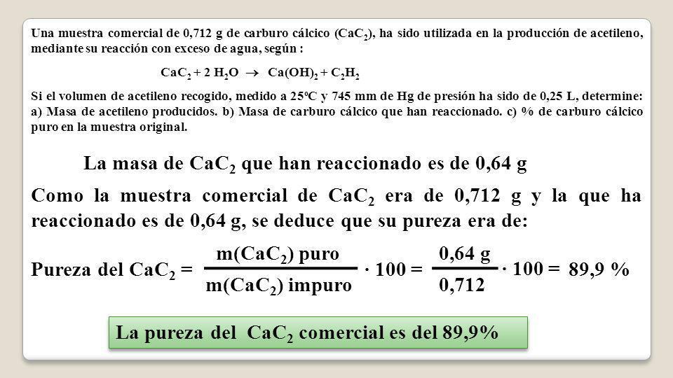Una muestra comercial de 0,712 g de carburo cálcico (CaC 2 ), ha sido utilizada en la producción de acetileno, mediante su reacción con exceso de agua, según : CaC 2 + 2 H 2 O Ca(OH) 2 + C 2 H 2 Si el volumen de acetileno recogido, medido a 25 o C y 745 mm de Hg de presión ha sido de 0,25 L, determine: a) Masa de acetileno producidos.