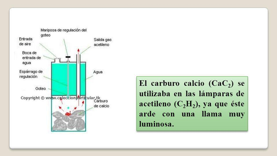 El carburo calcio (CaC 2 ) se utilizaba en las lámparas de acetileno (C 2 H 2 ), ya que éste arde con una llama muy luminosa.