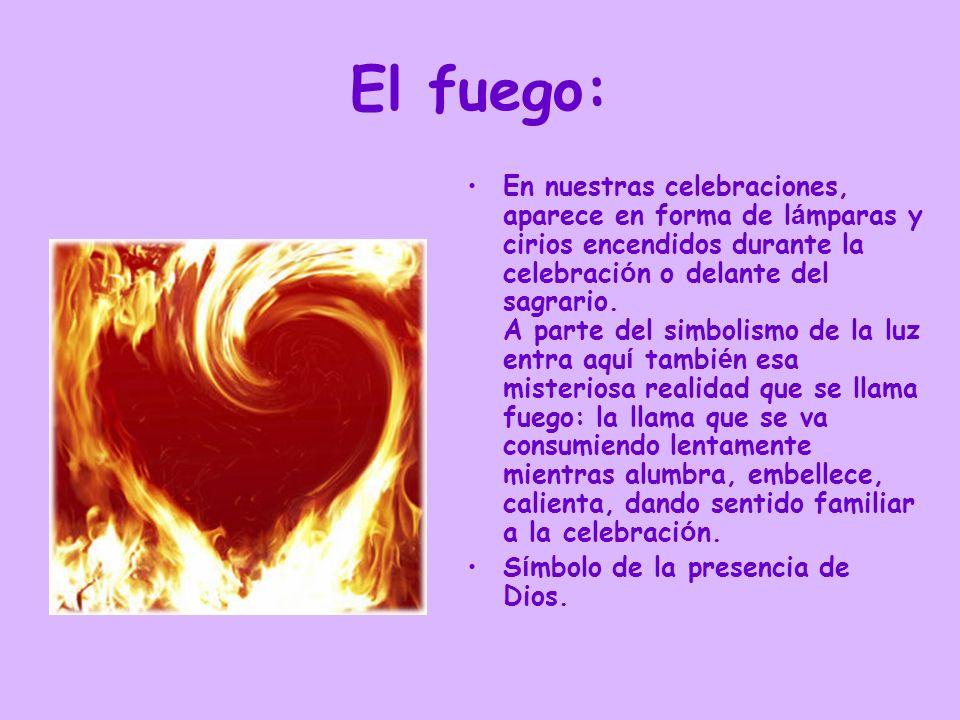 El fuego: En nuestras celebraciones, aparece en forma de l á mparas y cirios encendidos durante la celebraci ó n o delante del sagrario. A parte del s