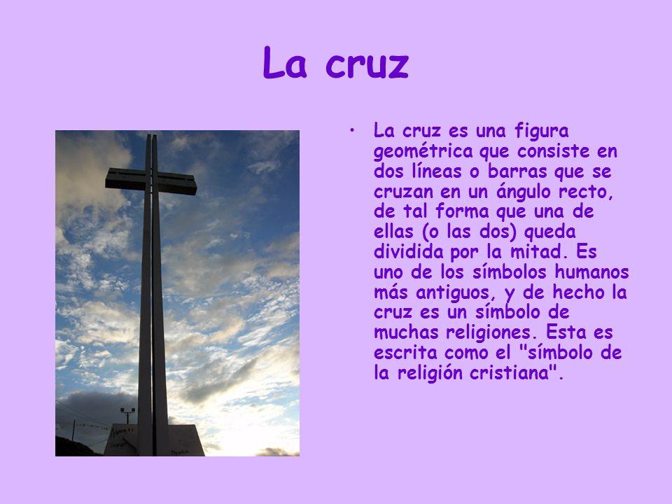 La cruz La cruz es una figura geométrica que consiste en dos líneas o barras que se cruzan en un ángulo recto, de tal forma que una de ellas (o las do