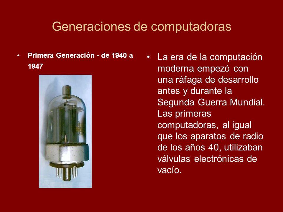 Generaciones de computadoras Primera Generación - de 1940 a 1947 La era de la computación moderna empezó con una ráfaga de desarrollo antes y durante