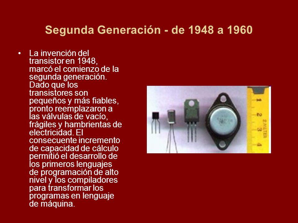 Segunda Generación - de 1948 a 1960 La invención del transistor en 1948, marcó el comienzo de la segunda generación. Dado que los transistores son peq
