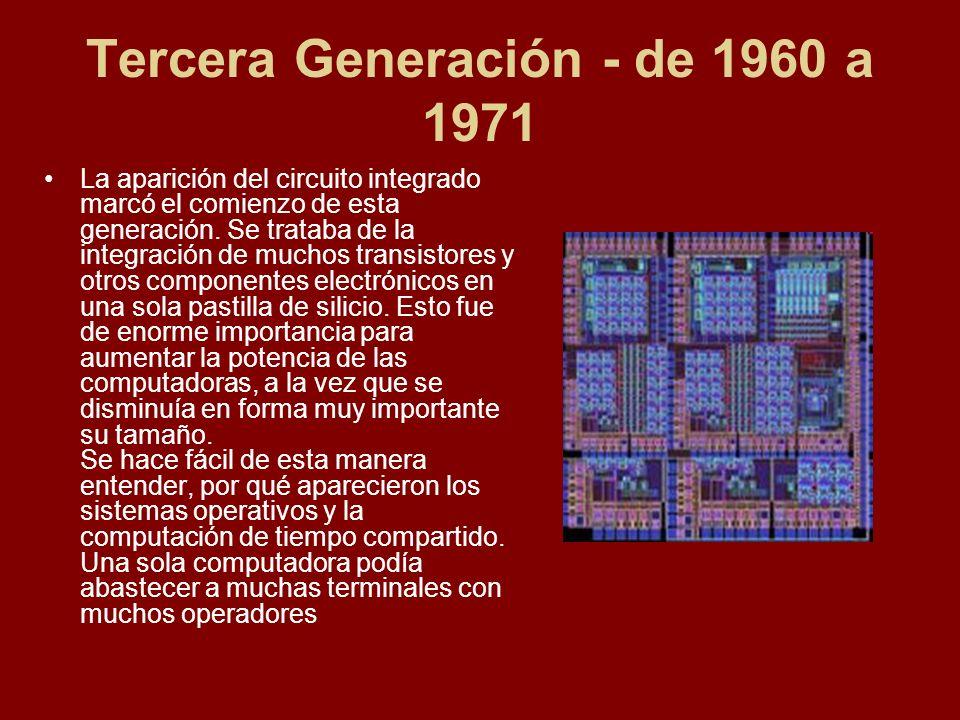 Tercera Generación - de 1960 a 1971 La aparición del circuito integrado marcó el comienzo de esta generación. Se trataba de la integración de muchos t