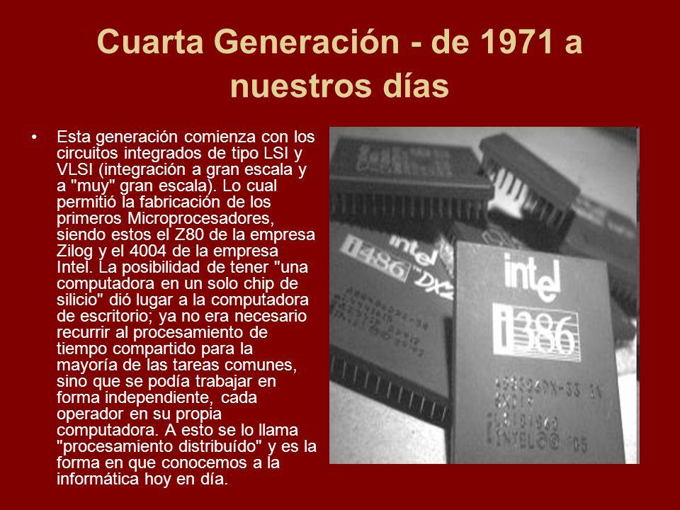 Cuarta Generación - de 1971 a nuestros días Esta generación comienza con los circuitos integrados de tipo LSI y VLSI (integración a gran escala y a