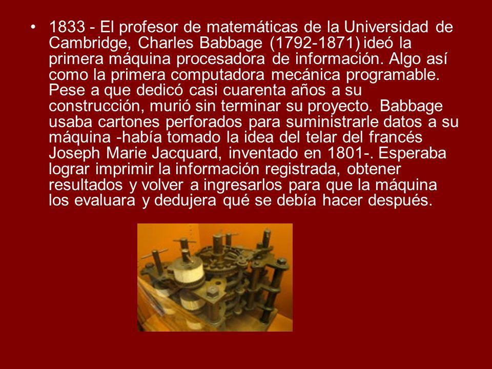 1833 - El profesor de matemáticas de la Universidad de Cambridge, Charles Babbage (1792-1871) ideó la primera máquina procesadora de información. Algo