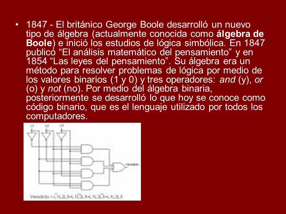1847 - El británico George Boole desarrolló un nuevo tipo de álgebra (actualmente conocida como álgebra de Boole) e inició los estudios de lógica simb
