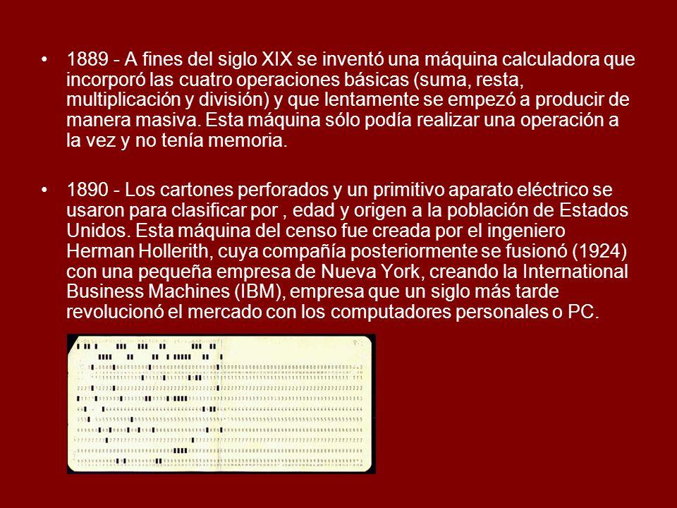1889 - A fines del siglo XIX se inventó una máquina calculadora que incorporó las cuatro operaciones básicas (suma, resta, multiplicación y división)