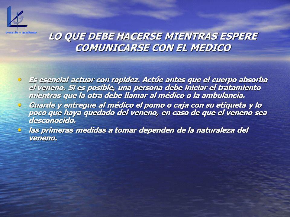 LO QUE DEBE HACERSE MIENTRAS ESPERE COMUNICARSE CON EL MEDICO Es esencial actuar con rapidez. Actúe antes que el cuerpo absorba el veneno. Si es posib