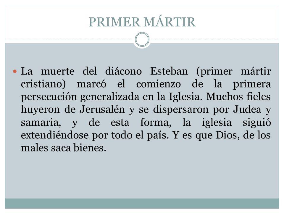 PRIMER MÁRTIR La muerte del diácono Esteban (primer mártir cristiano) marcó el comienzo de la primera persecución generalizada en la Iglesia. Muchos f