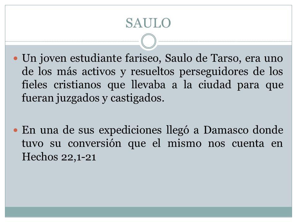 SAULO Un joven estudiante fariseo, Saulo de Tarso, era uno de los más activos y resueltos perseguidores de los fieles cristianos que llevaba a la ciud