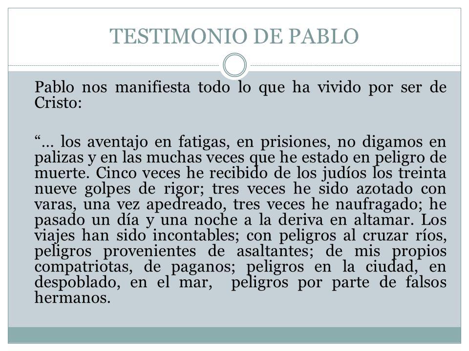 TESTIMONIO DE PABLO Pablo nos manifiesta todo lo que ha vivido por ser de Cristo: … los aventajo en fatigas, en prisiones, no digamos en palizas y en