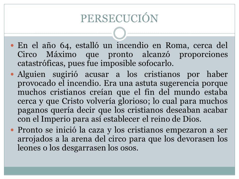 PERSECUCIÓN En el año 64, estalló un incendio en Roma, cerca del Circo Máximo que pronto alcanzó proporciones catastróficas, pues fue imposible sofoca