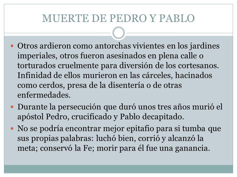 MUERTE DE PEDRO Y PABLO Otros ardieron como antorchas vivientes en los jardines imperiales, otros fueron asesinados en plena calle o torturados cruelm